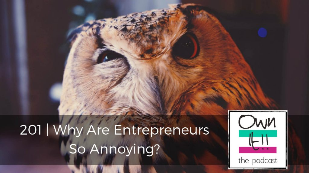 Own It! 201 | Why Are Entrepreneurs So Annoying?