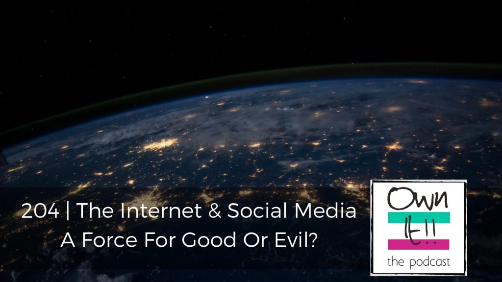 Own It! 204 | The Internet And Social Media – A Force For Good Or Evil?