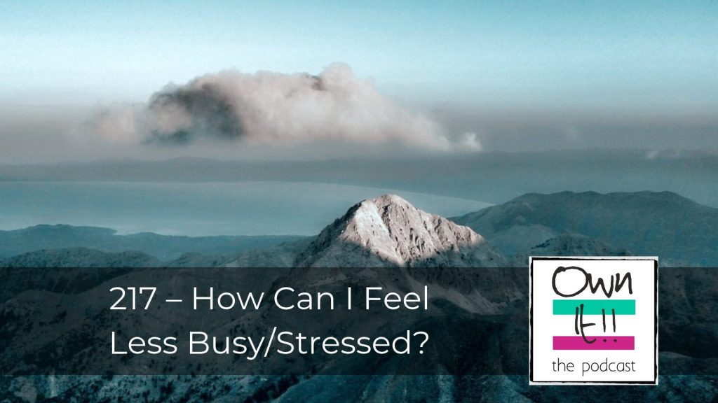 Own It! 217 | How Can I Feel Less Busy/Stressed?