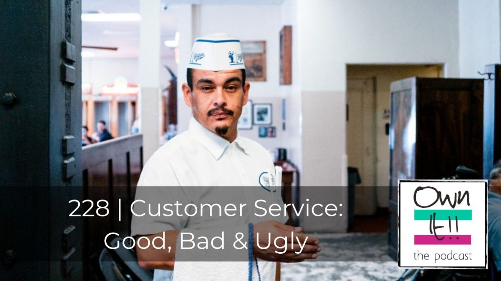 Own It! 228 | Customer Service: Good, Bad & Ugly