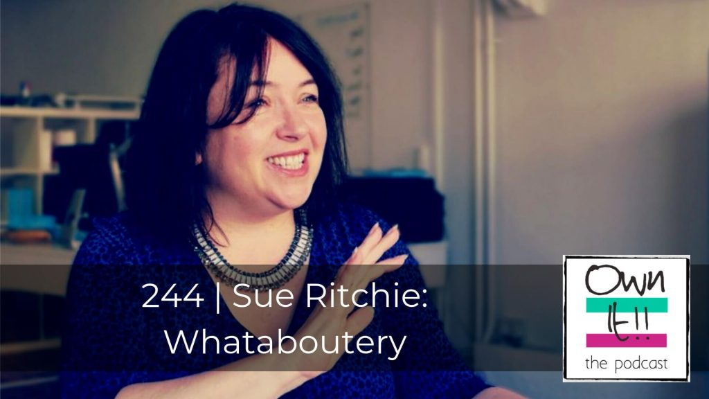 Own It! 244 | Sue Ritchie: Whataboutery