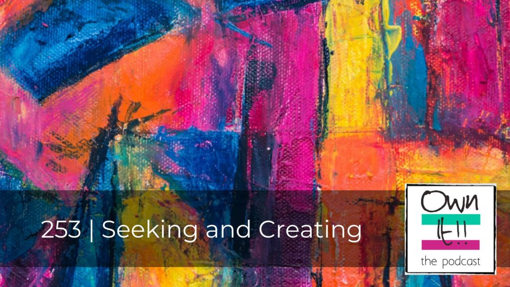 Own It! 253 | Seeking and Creating
