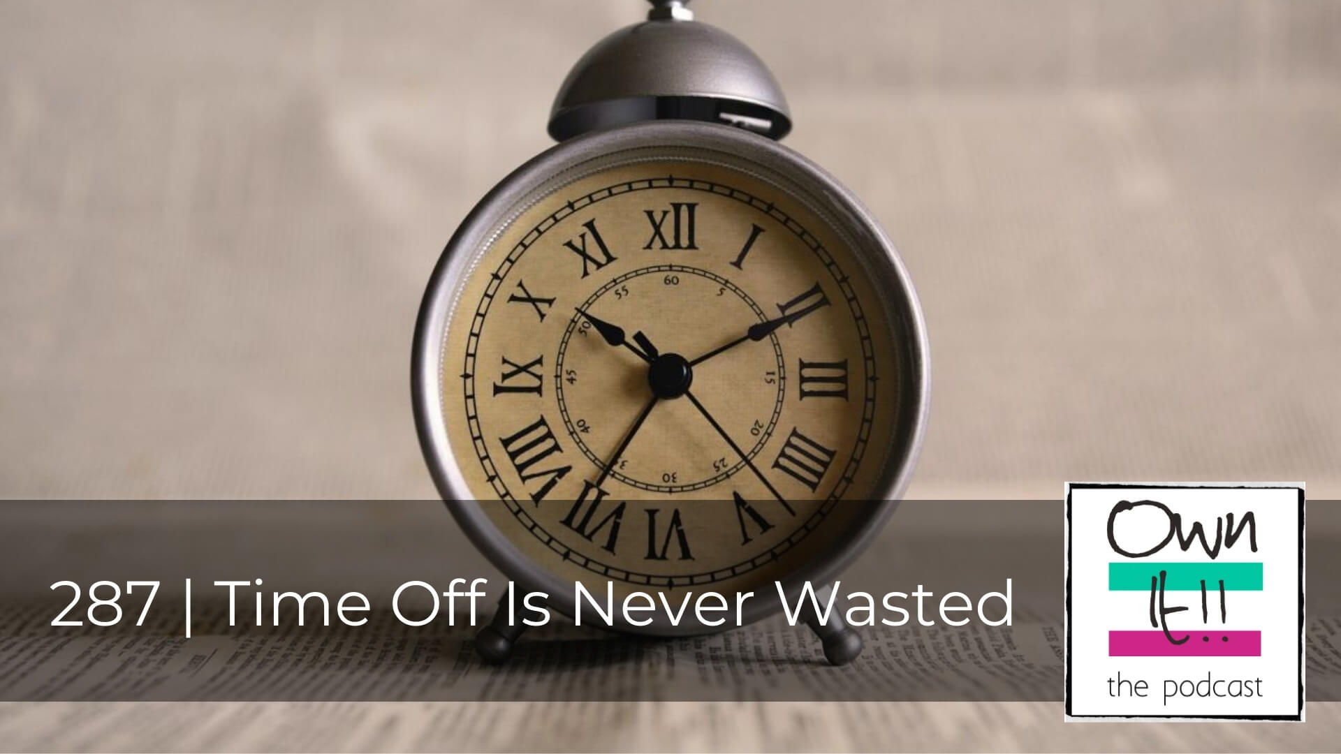 Own It! 287 | Time Off Is Never Wasted